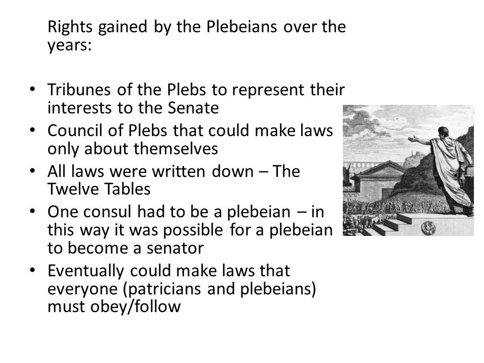 Rights gained by the Plebeians over the years: Tribunes of the Plebs to represent their interests to the Senate Council of Plebs that could make laws
