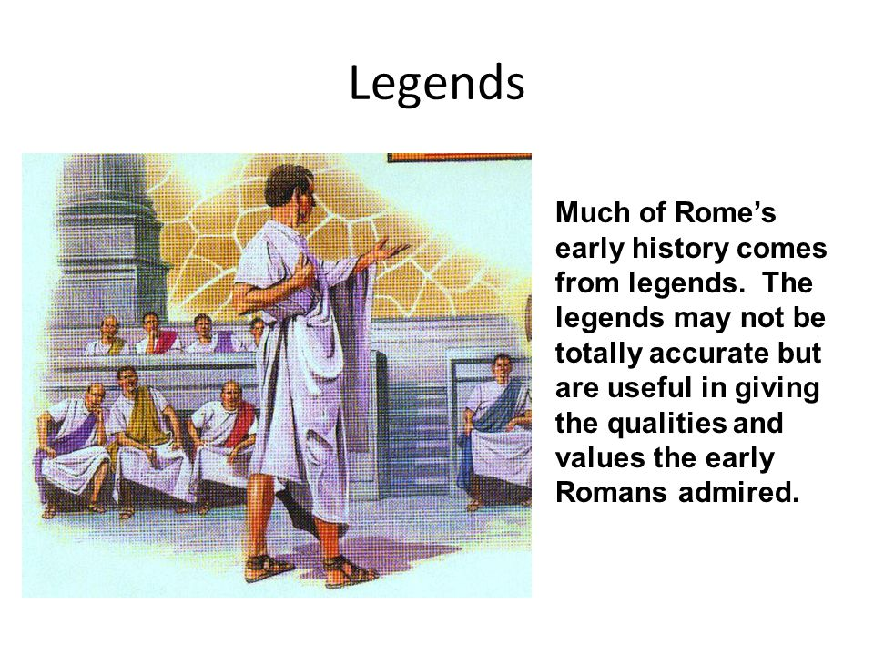 Legends Much of Rome's early history comes from legends. The legends may not be totally accurate but are useful in giving the qualities and values the