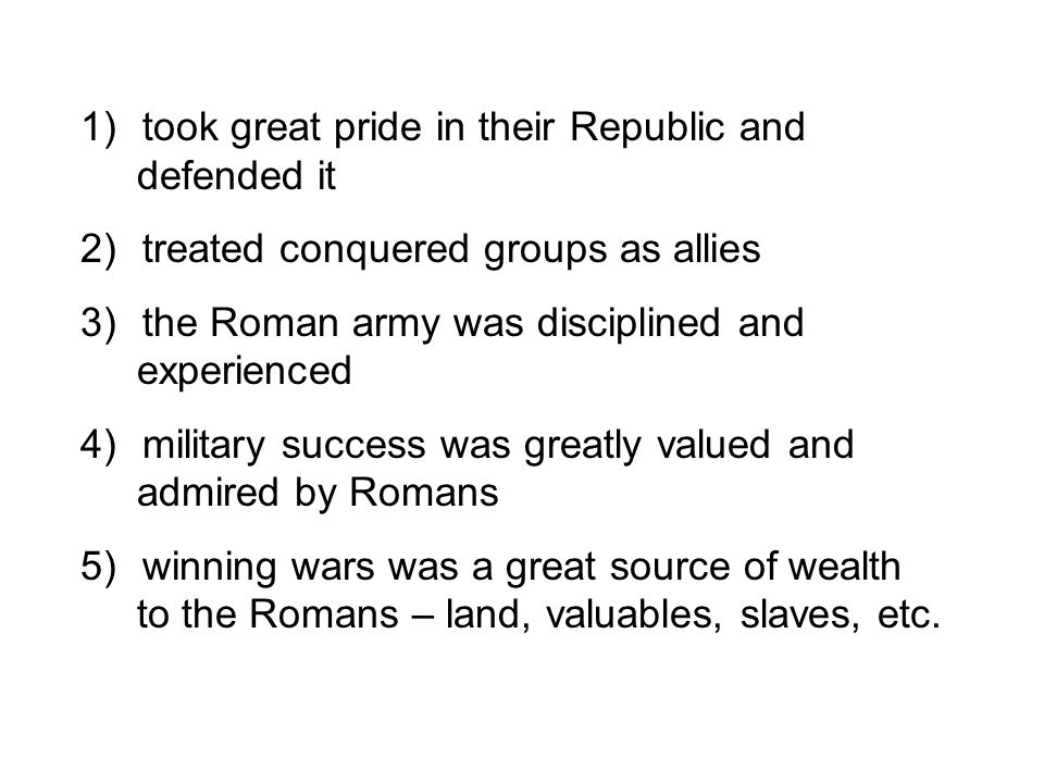 1) took great pride in their Republic and defended it 2) treated conquered groups as allies 3) the Roman army was disciplined and experienced 4) milit