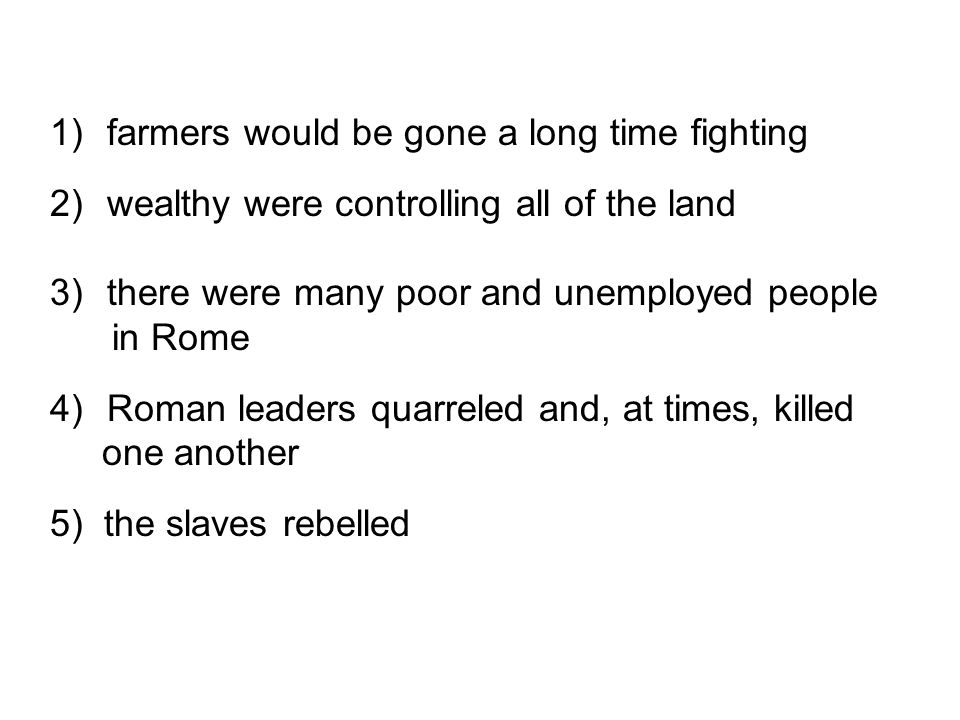 1) farmers would be gone a long time fighting 2) wealthy were controlling all of the land 3) there were many poor and unemployed people in Rome 4) Rom