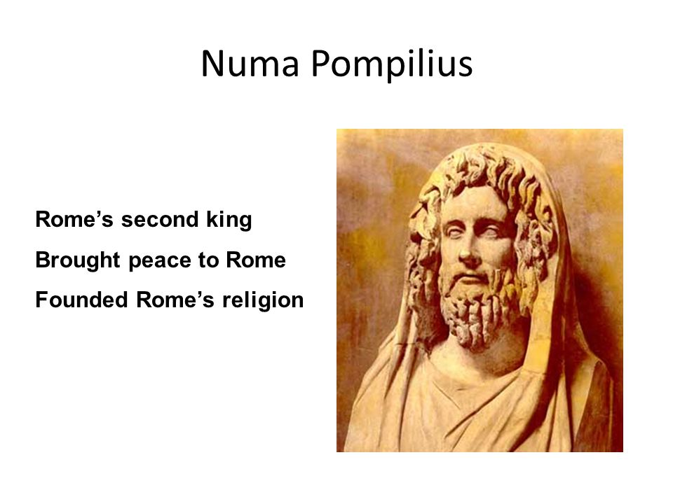Numa Pompilius Rome's second king Brought peace to Rome Founded Rome's religion
