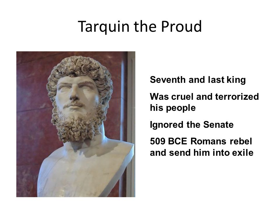 Tarquin the Proud Seventh and last king Was cruel and terrorized his people Ignored the Senate 509 BCE Romans rebel and send him into exile