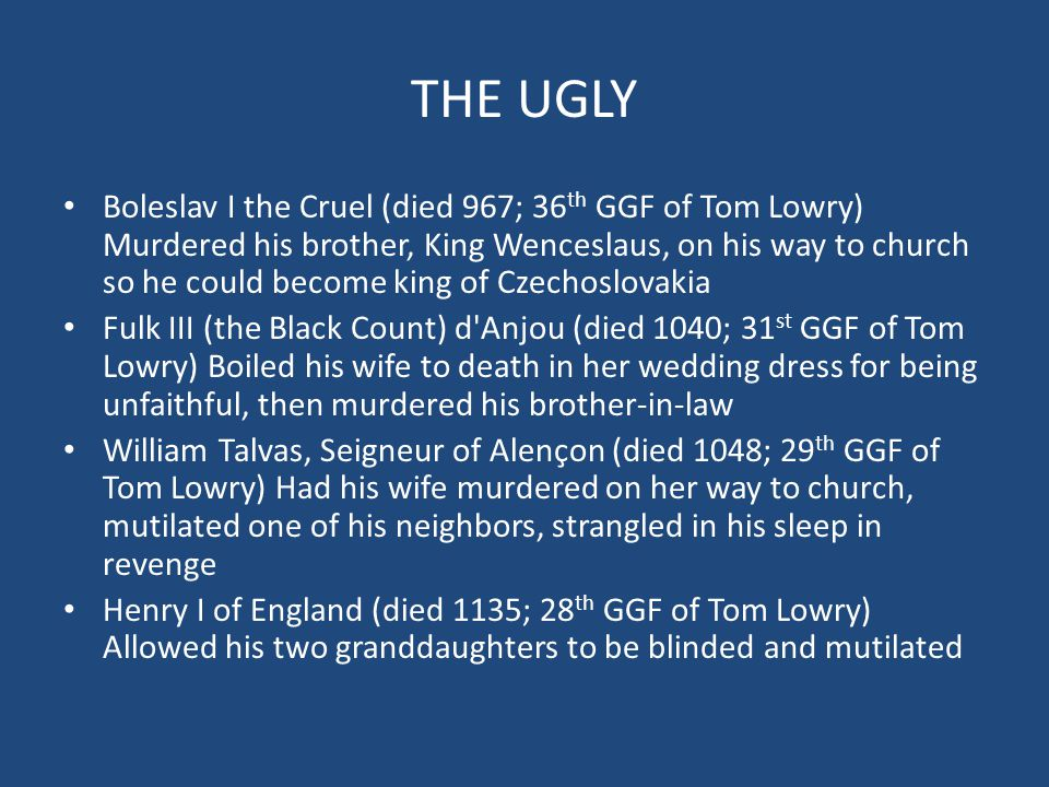 THE UGLY Boleslav I the Cruel (died 967; 36 th GGF of Tom Lowry) Murdered his brother, King Wenceslaus, on his way to church so he could become king of Czechoslovakia Fulk III (the Black Count) d Anjou (died 1040; 31 st GGF of Tom Lowry) Boiled his wife to death in her wedding dress for being unfaithful, then murdered his brother-in-law William Talvas, Seigneur of Alençon (died 1048; 29 th GGF of Tom Lowry) Had his wife murdered on her way to church, mutilated one of his neighbors, strangled in his sleep in revenge Henry I of England (died 1135; 28 th GGF of Tom Lowry) Allowed his two granddaughters to be blinded and mutilated