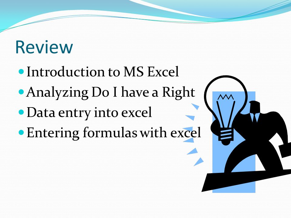 Review Introduction to MS Excel Analyzing Do I have a Right Data entry into excel Entering formulas with excel