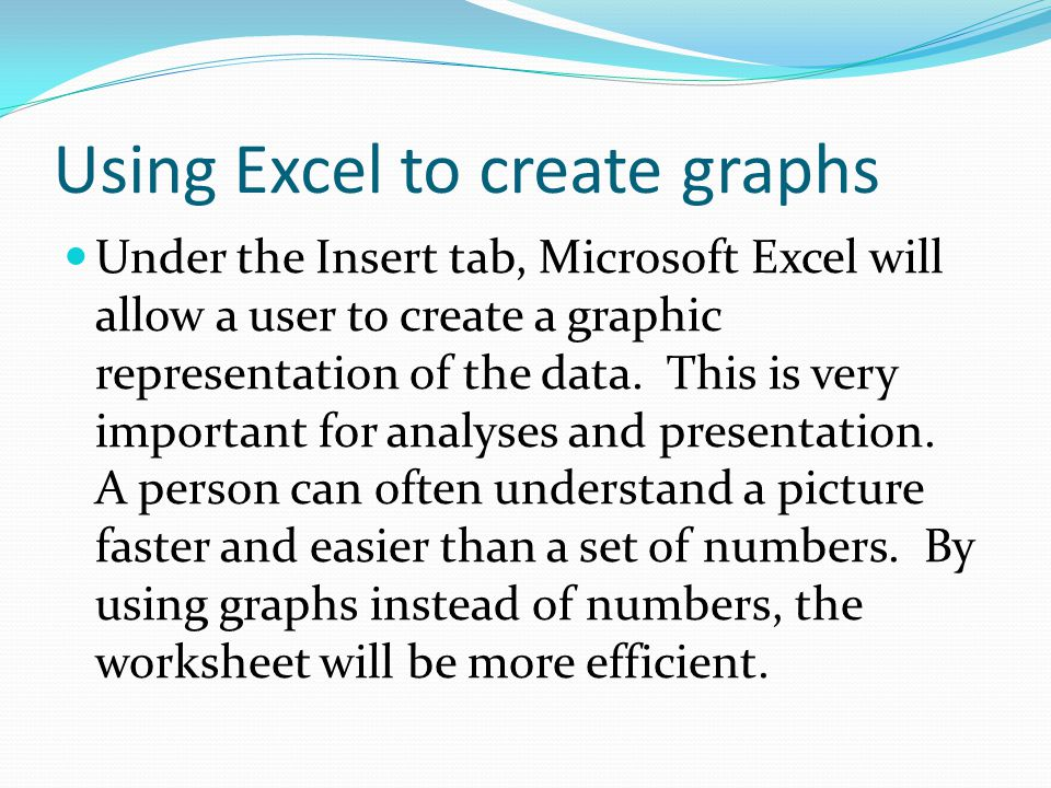 Using Excel to create graphs Under the Insert tab, Microsoft Excel will allow a user to create a graphic representation of the data.