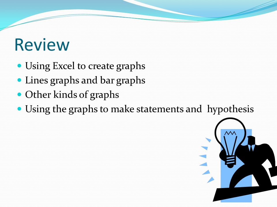 Review Using Excel to create graphs Lines graphs and bar graphs Other kinds of graphs Using the graphs to make statements and hypothesis