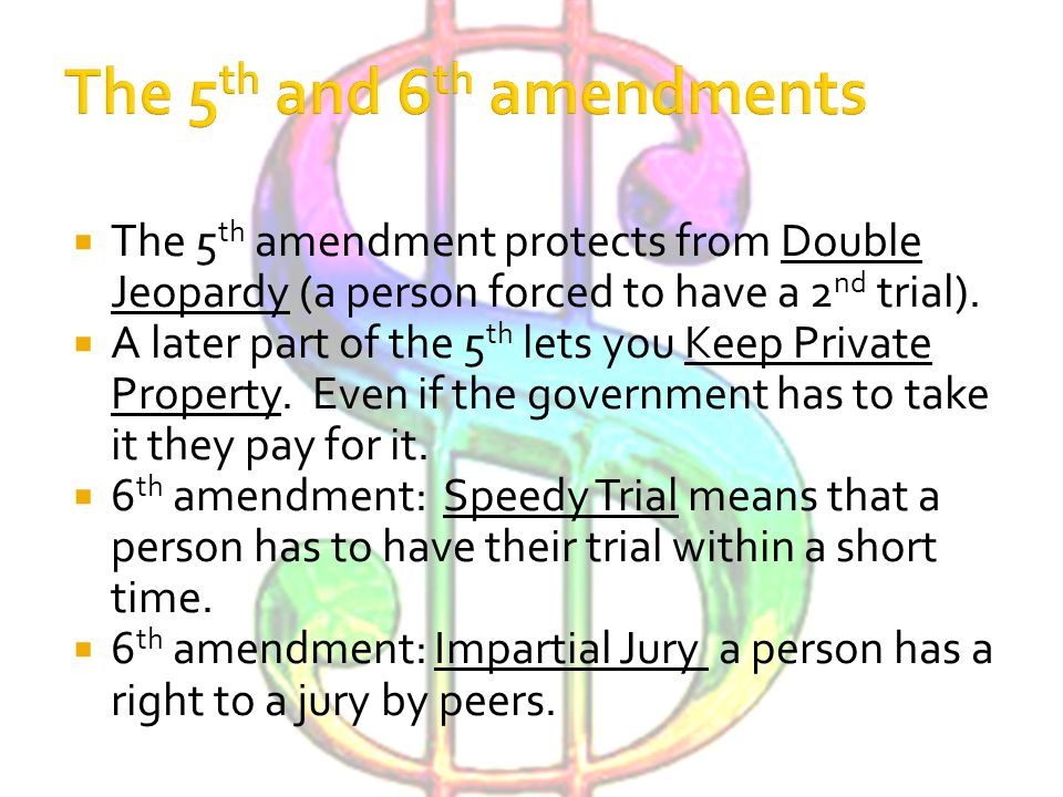  The 5 th amendment protects from Double Jeopardy (a person forced to have a 2 nd trial).