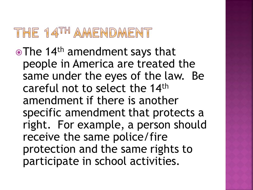  The 14 th amendment says that people in America are treated the same under the eyes of the law.