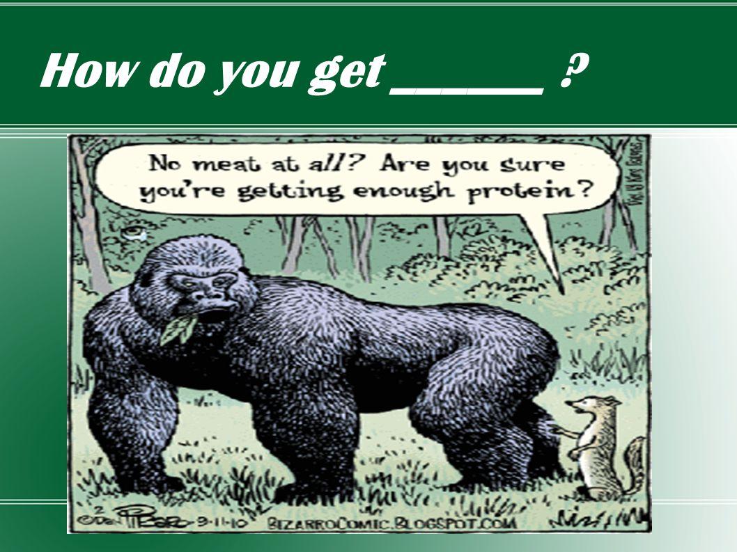 How do you get ______ ?