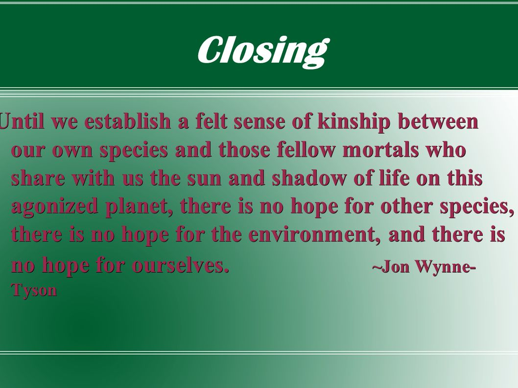 Closing Until we establish a felt sense of kinship between our own species and those fellow mortals who share with us the sun and shadow of life on this agonized planet, there is no hope for other species, there is no hope for the environment, and there is no hope for ourselves.