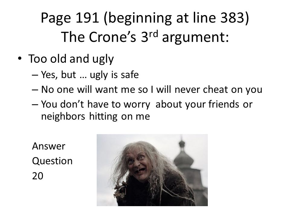 Page 191 (beginning at line 383) The Crone's 3 rd argument: Too old and ugly – Yes, but … ugly is safe – No one will want me so I will never cheat on