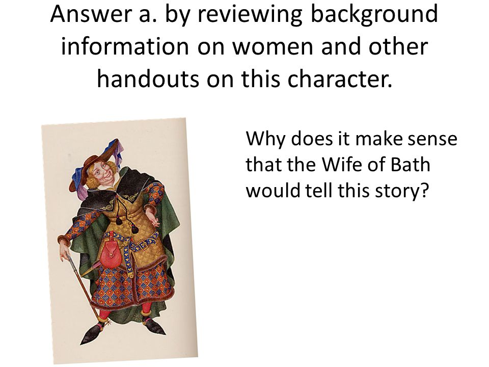 Answer a. by reviewing background information on women and other handouts on this character. Why does it make sense that the Wife of Bath would tell t