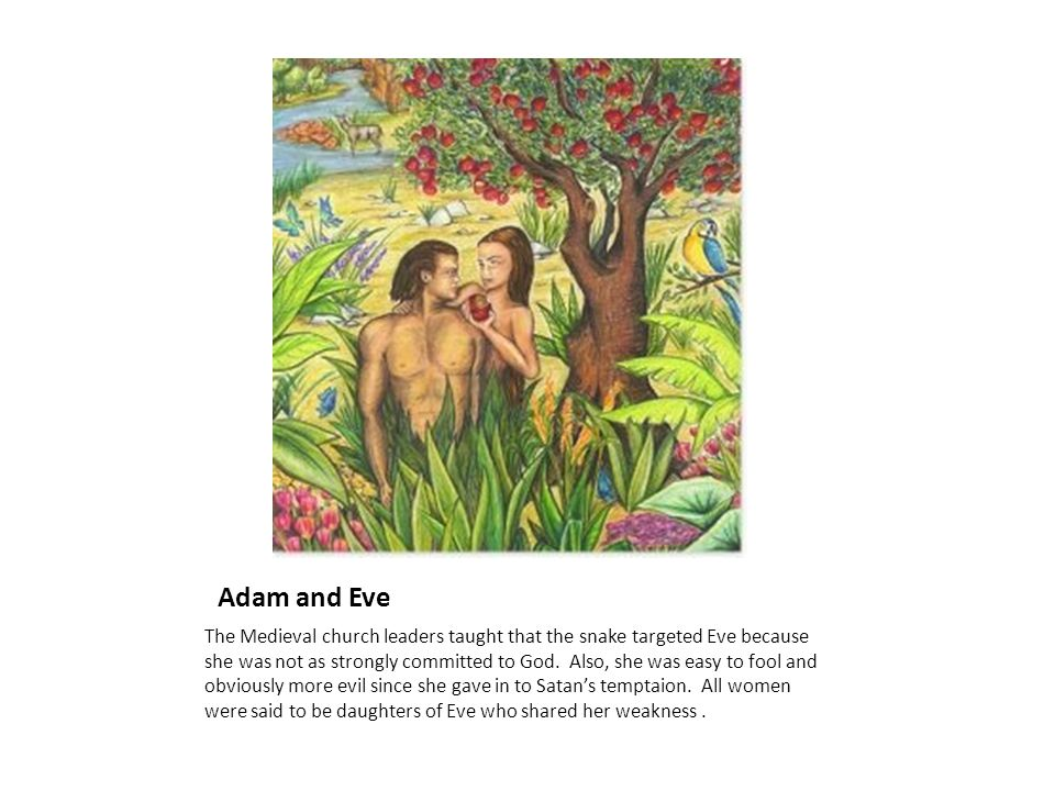 Adam and Eve The Medieval church leaders taught that the snake targeted Eve because she was not as strongly committed to God. Also, she was easy to fo