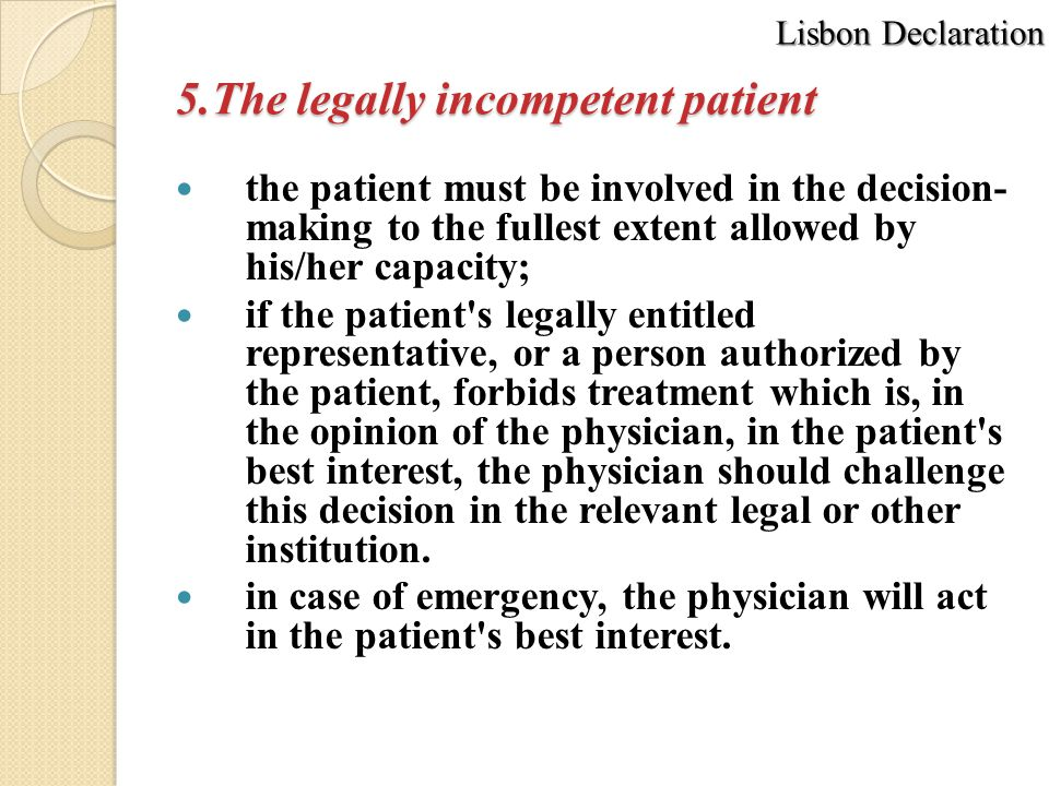 5.The legally incompetent patient the patient must be involved in the decision- making to the fullest extent allowed by his/her capacity; if the patient s legally entitled representative, or a person authorized by the patient, forbids treatment which is, in the opinion of the physician, in the patient s best interest, the physician should challenge this decision in the relevant legal or other institution.