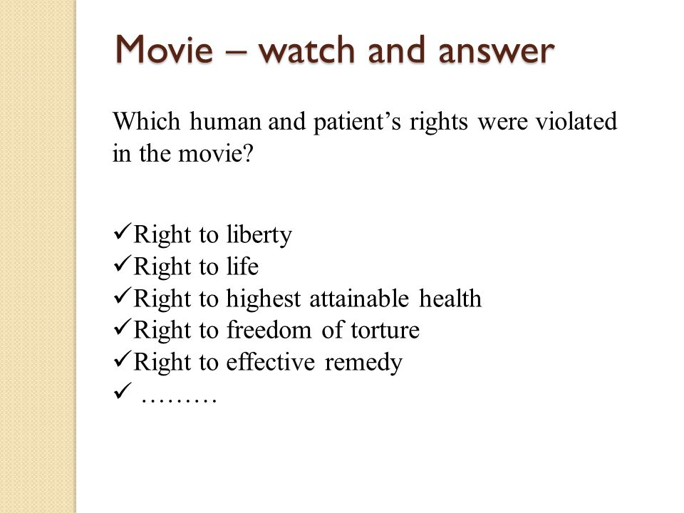 Movie – watch and answer Which human and patient's rights were violated in the movie? Right to liberty Right to life Right to highest attainable healt