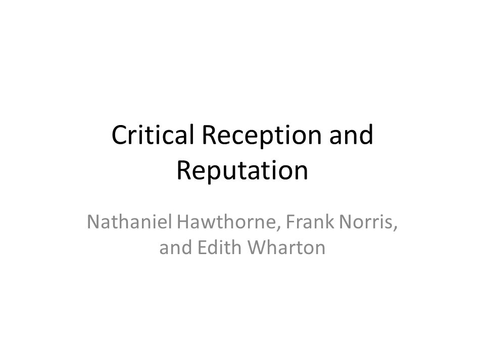 Critical Reception and Reputation Nathaniel Hawthorne, Frank Norris, and Edith Wharton