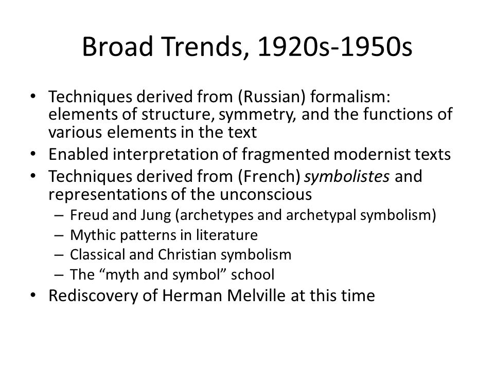 Broad Trends, 1920s-1950s Techniques derived from (Russian) formalism: elements of structure, symmetry, and the functions of various elements in the text Enabled interpretation of fragmented modernist texts Techniques derived from (French) symbolistes and representations of the unconscious – Freud and Jung (archetypes and archetypal symbolism) – Mythic patterns in literature – Classical and Christian symbolism – The myth and symbol school Rediscovery of Herman Melville at this time