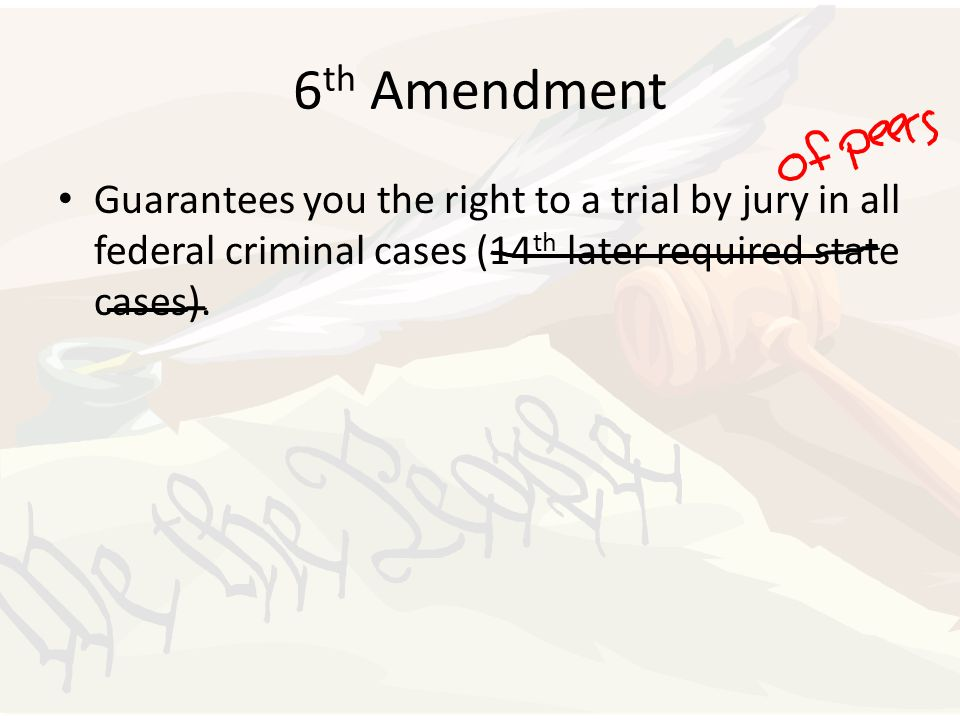 6 th Amendment Guarantees you the right to a trial by jury in all federal criminal cases (14 th later required state cases).