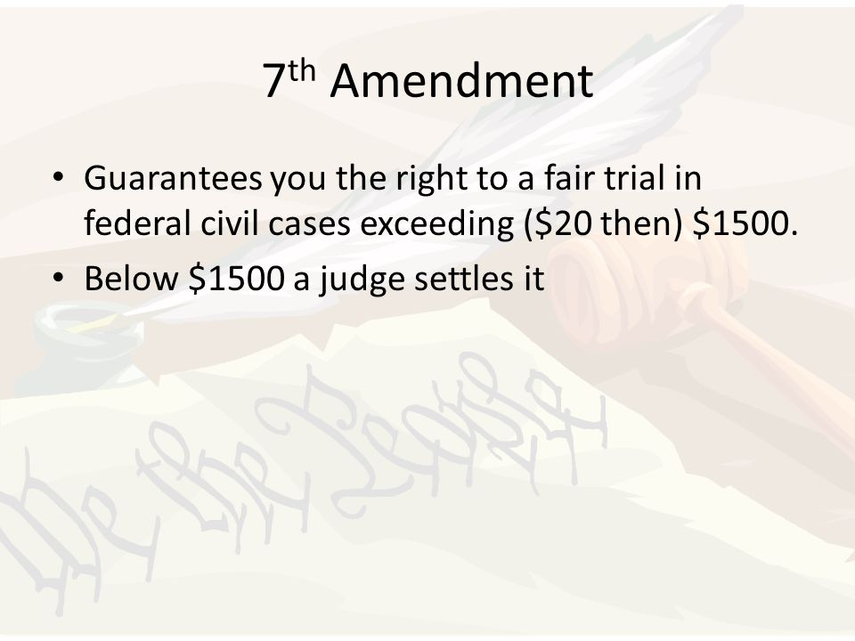 7 th Amendment Guarantees you the right to a fair trial in federal civil cases exceeding ($20 then) $1500. Below $1500 a judge settles it