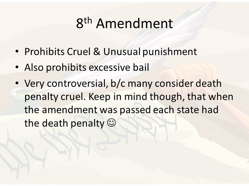 8 th Amendment Prohibits Cruel & Unusual punishment Also prohibits excessive bail Very controversial, b/c many consider death penalty cruel. Keep in m
