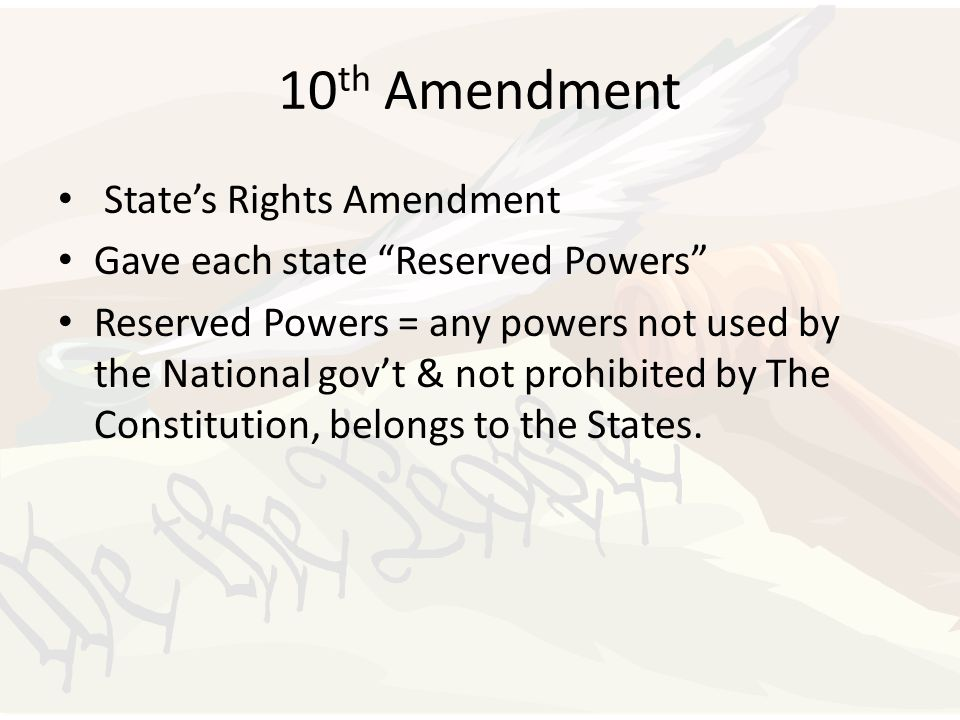 "10 th Amendment State's Rights Amendment Gave each state ""Reserved Powers"" Reserved Powers = any powers not used by the National gov't & not prohibite"