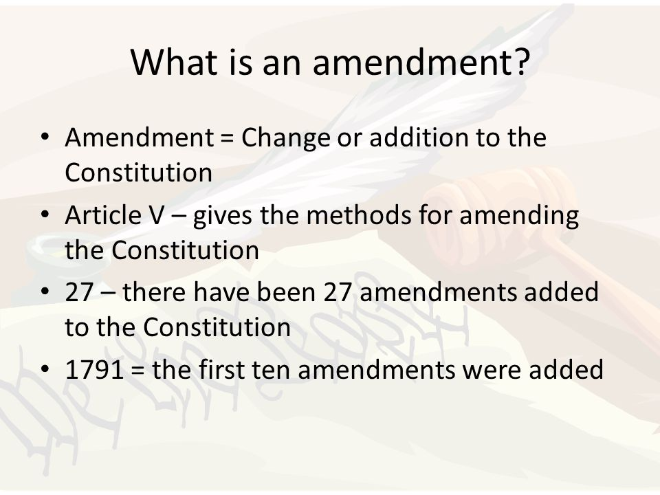 What is an amendment? Amendment = Change or addition to the Constitution Article V – gives the methods for amending the Constitution 27 – there have b