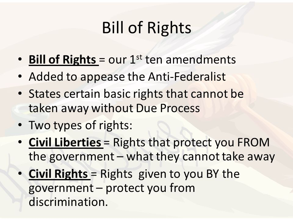 Bill of Rights Bill of Rights = our 1 st ten amendments Added to appease the Anti-Federalist States certain basic rights that cannot be taken away wit