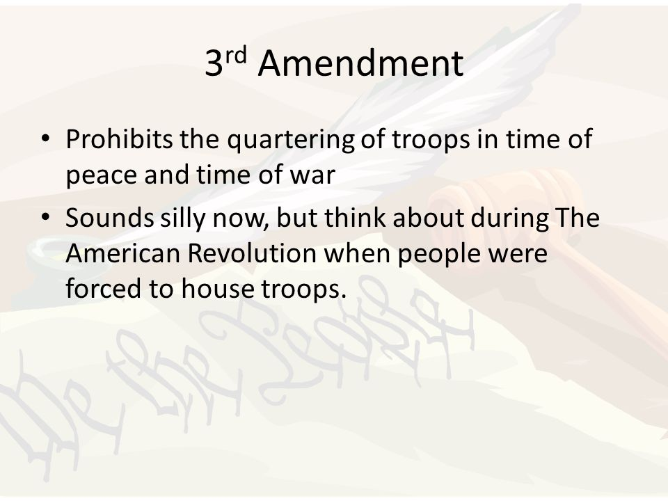 3 rd Amendment Prohibits the quartering of troops in time of peace and time of war Sounds silly now, but think about during The American Revolution wh