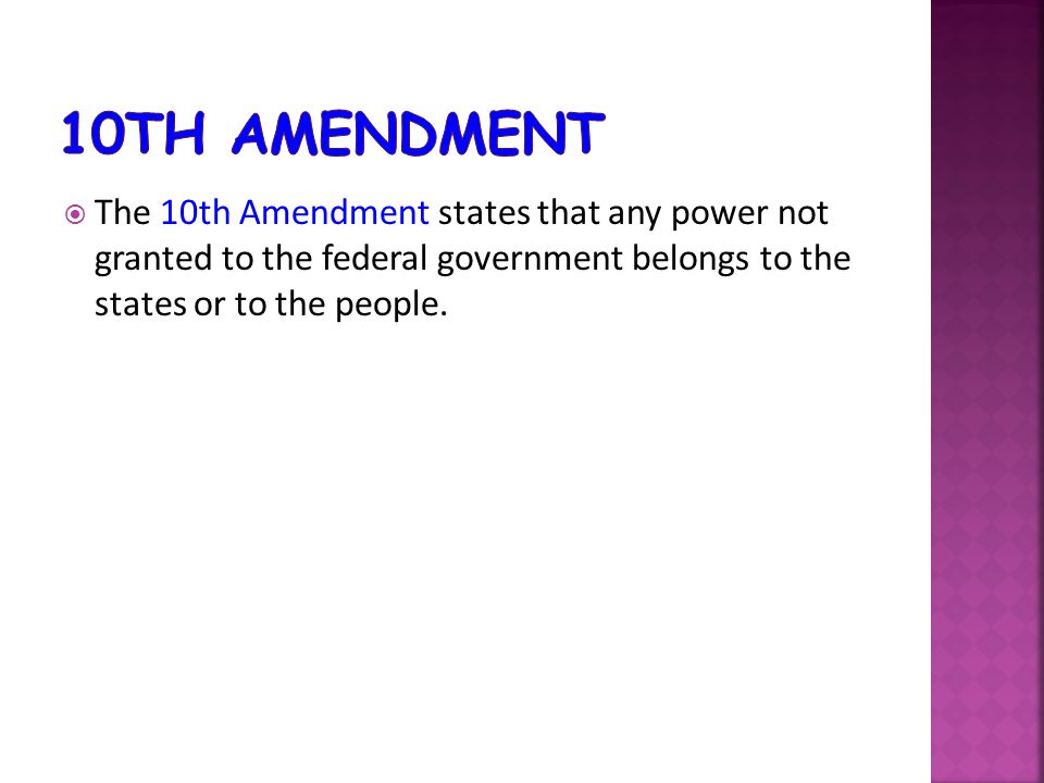  The 10th Amendment states that any power not granted to the federal government belongs to the states or to the people.