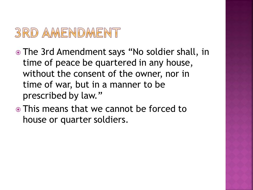  The 3rd Amendment says No soldier shall, in time of peace be quartered in any house, without the consent of the owner, nor in time of war, but in a manner to be prescribed by law.  This means that we cannot be forced to house or quarter soldiers.