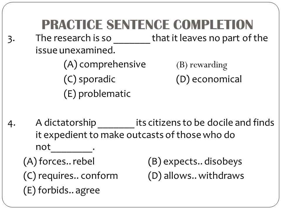 PRACTICE SENTENCE COMPLETION 3. The research is so _______ that it leaves no part of the issue unexamined. (A) comprehensive (B) rewarding (C) sporadi