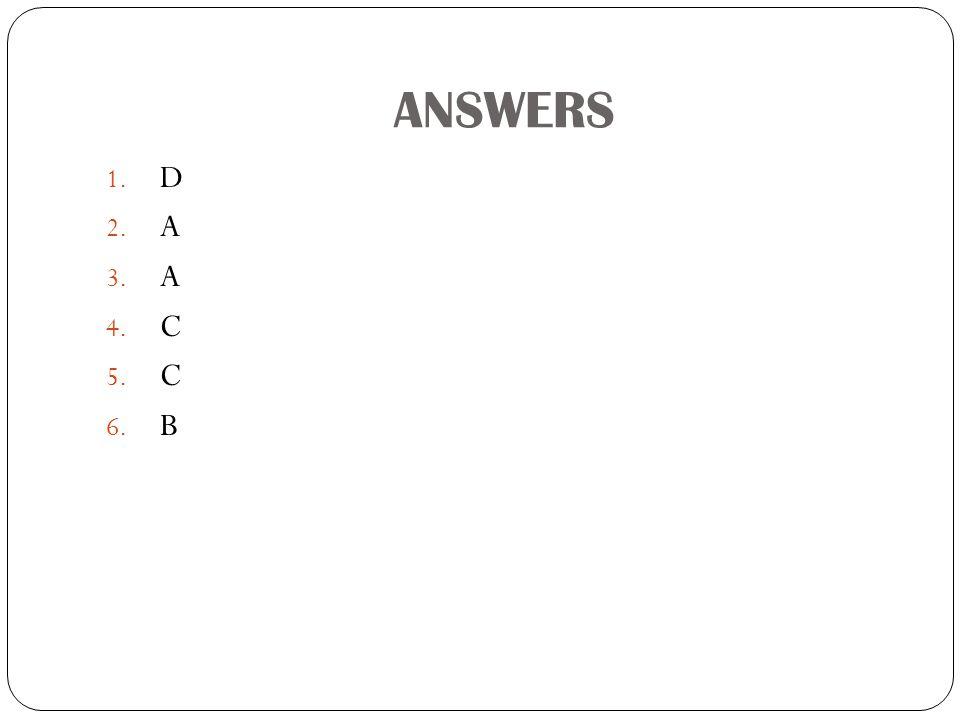 ANSWERS 1. D 2. A 3. A 4. C 5. C 6. B