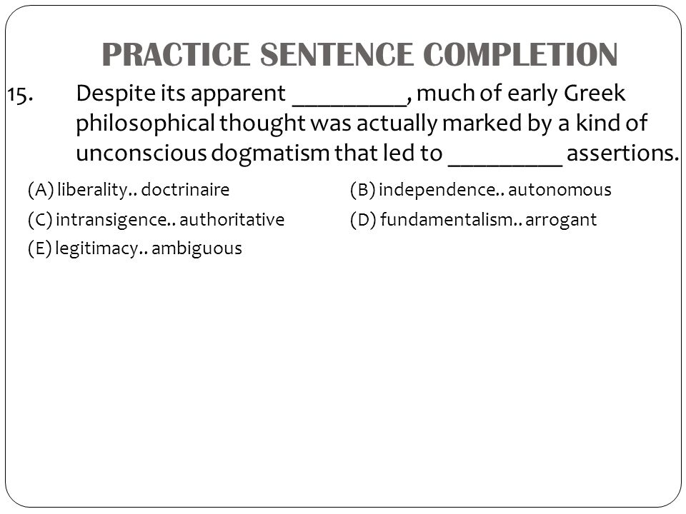 PRACTICE SENTENCE COMPLETION 15. Despite its apparent _________, much of early Greek philosophical thought was actually marked by a kind of unconsciou