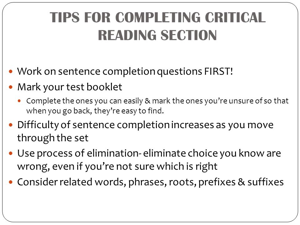 TIPS FOR COMPLETING CRITICAL READING SECTION Work on sentence completion questions FIRST! Mark your test booklet Complete the ones you can easily & ma