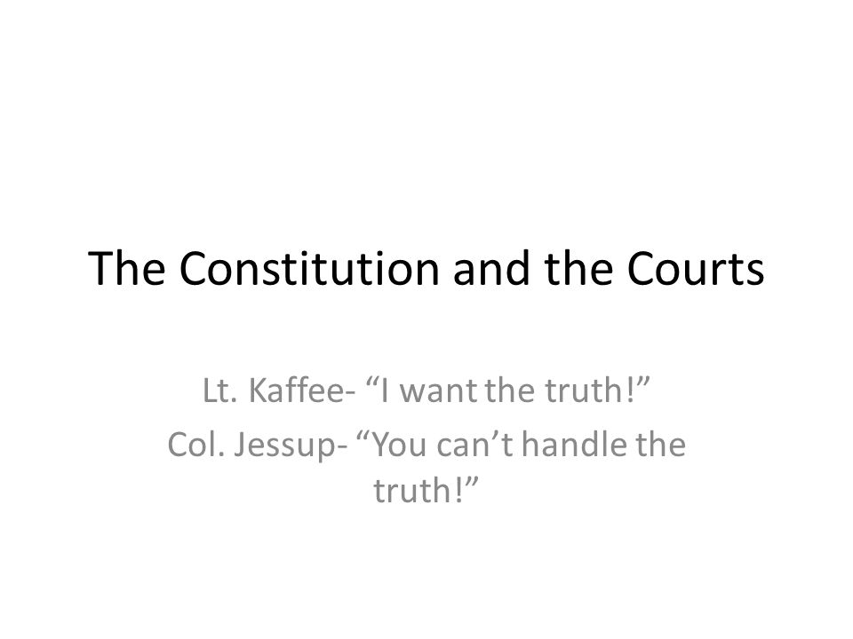 """The Constitution and the Courts Lt. Kaffee- """"I want the truth!"""" Col. Jessup- """"You can't handle the truth!"""""""