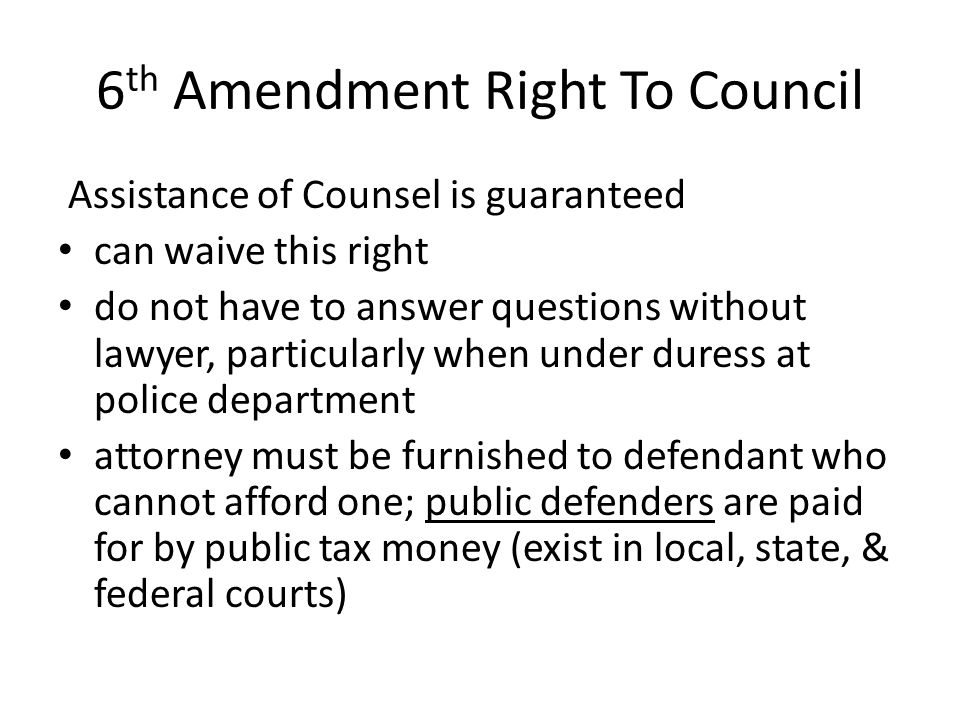 6 th Amendment Right To Council Assistance of Counsel is guaranteed can waive this right do not have to answer questions without lawyer, particularly