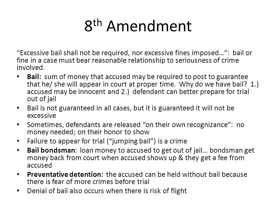 """8 th Amendment """"Excessive bail shall not be required, nor excessive fines imposed…"""": bail or fine in a case must bear reasonable relationship to serio"""