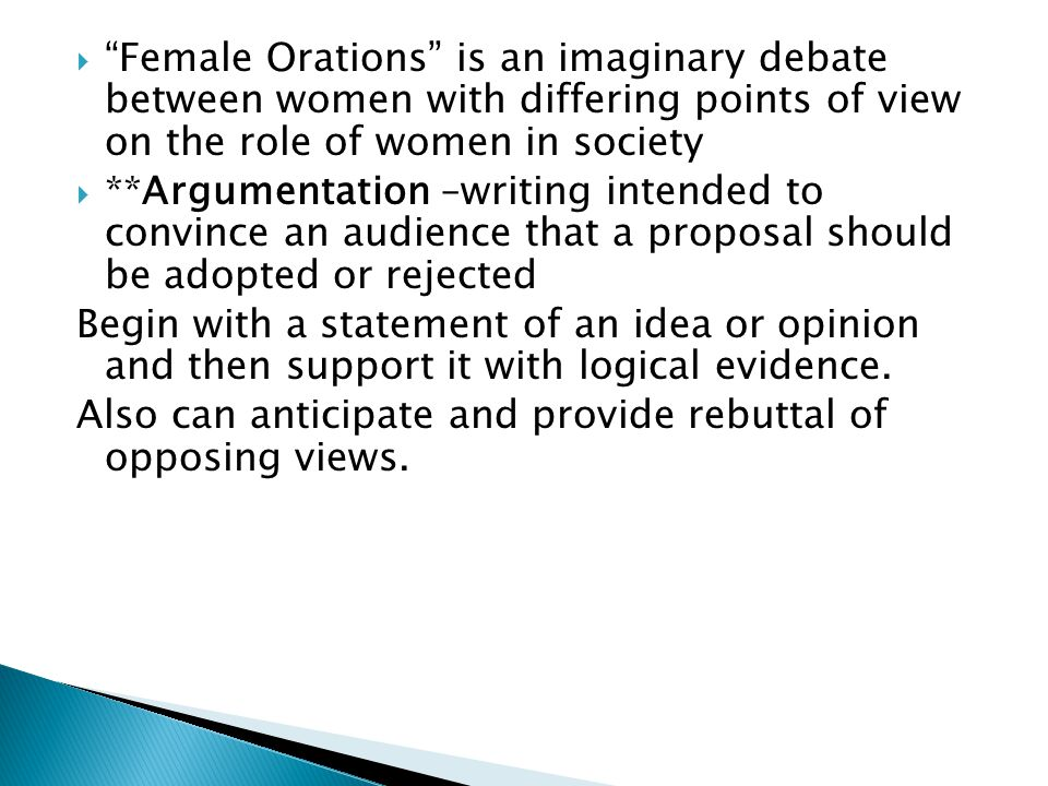  Female Orations is an imaginary debate between women with differing points of view on the role of women in society  **Argumentation –writing intended to convince an audience that a proposal should be adopted or rejected Begin with a statement of an idea or opinion and then support it with logical evidence.