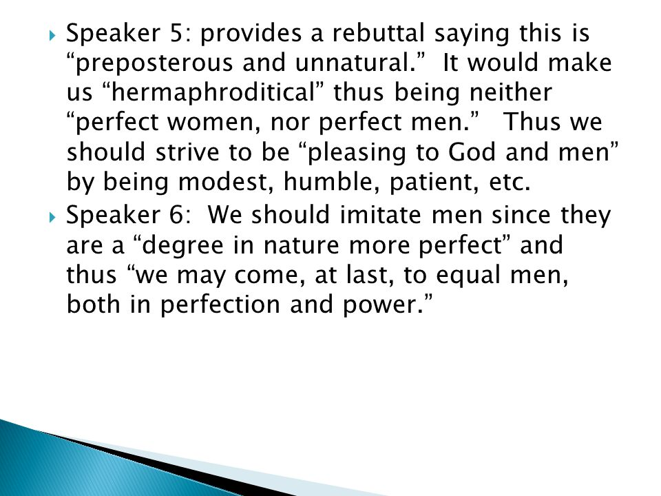  Speaker 5: provides a rebuttal saying this is preposterous and unnatural. It would make us hermaphroditical thus being neither perfect women, nor perfect men. Thus we should strive to be pleasing to God and men by being modest, humble, patient, etc.