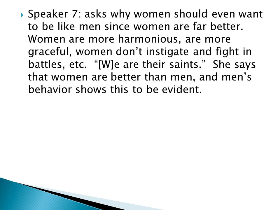  Speaker 7: asks why women should even want to be like men since women are far better. Women are more harmonious, are more graceful, women don't inst
