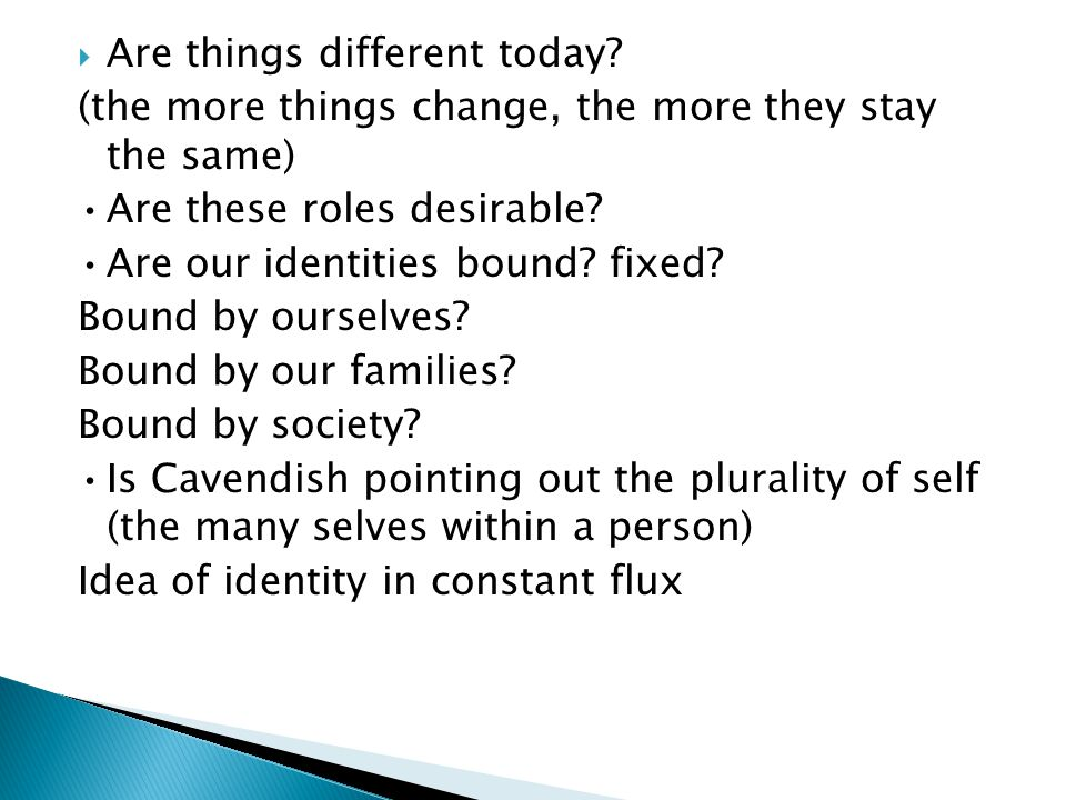  Are things different today? (the more things change, the more they stay the same) Are these roles desirable? Are our identities bound? fixed? Bound