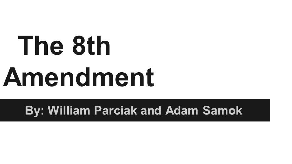 The 8th Amendment By: William Parciak and Adam Samok
