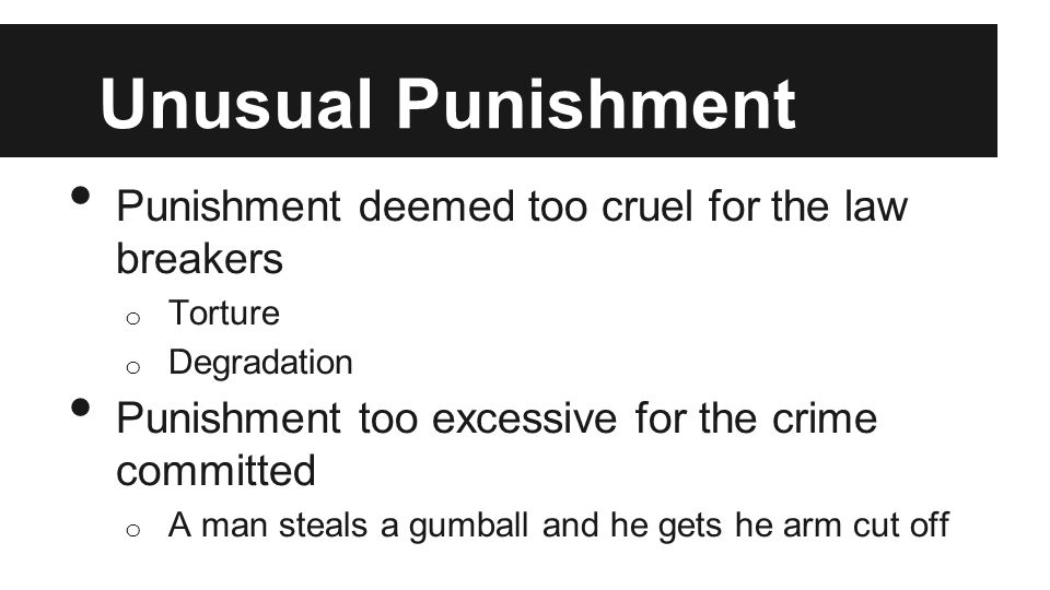 Unusual Punishment Punishment deemed too cruel for the law breakers o Torture o Degradation Punishment too excessive for the crime committed o A man s