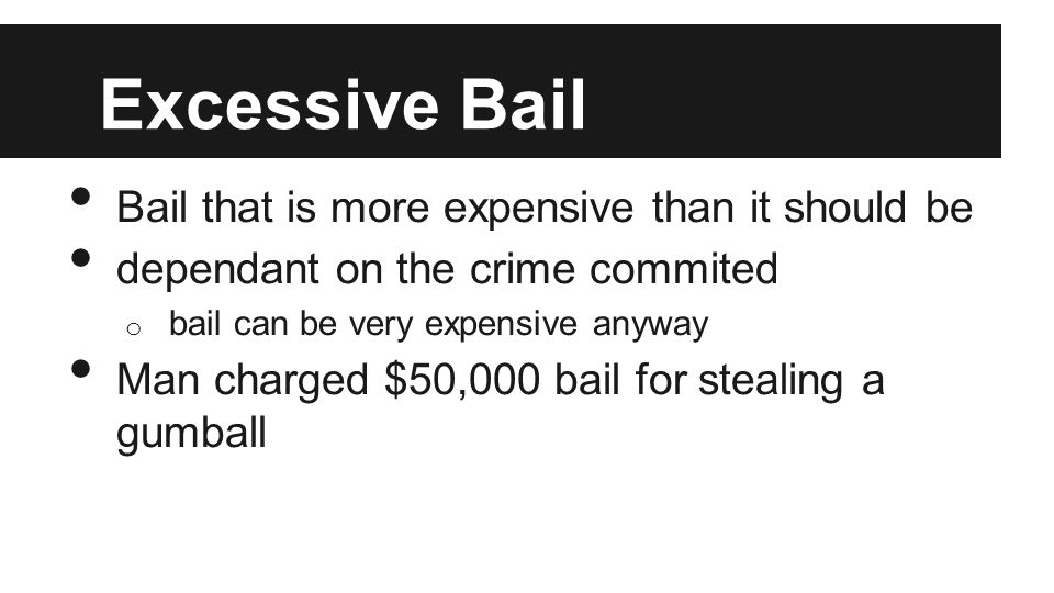 Excessive Bail Bail that is more expensive than it should be dependant on the crime commited o bail can be very expensive anyway Man charged $50,000 bail for stealing a gumball