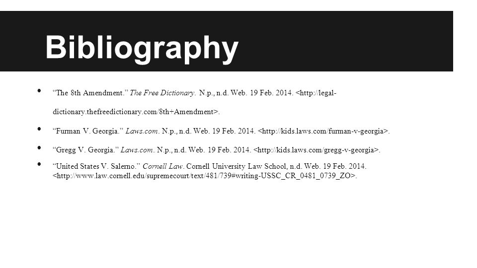 "Bibliography ""The 8th Amendment."" The Free Dictionary. N.p., n.d. Web. 19 Feb. 2014.. ""Furman V. Georgia."" Laws.com. N.p., n.d. Web. 19 Feb. 2014.. ""G"