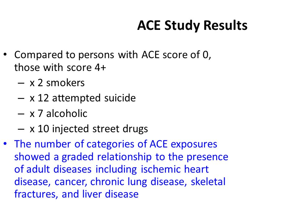 ACE Study Results Compared to persons with ACE score of 0, those with score 4+ – x 2 smokers – x 12 attempted suicide – x 7 alcoholic – x 10 injected street drugs The number of categories of ACE exposures showed a graded relationship to the presence of adult diseases including ischemic heart disease, cancer, chronic lung disease, skeletal fractures, and liver disease