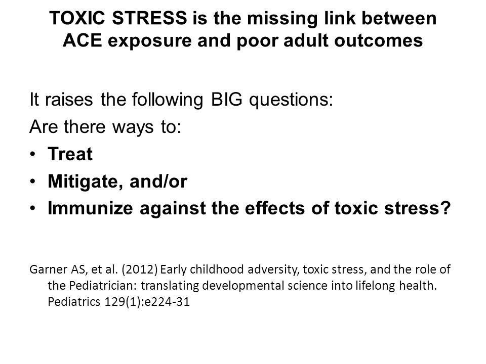 TOXIC STRESS is the missing link between ACE exposure and poor adult outcomes It raises the following BIG questions: Are there ways to: Treat Mitigate, and/or Immunize against the effects of toxic stress.