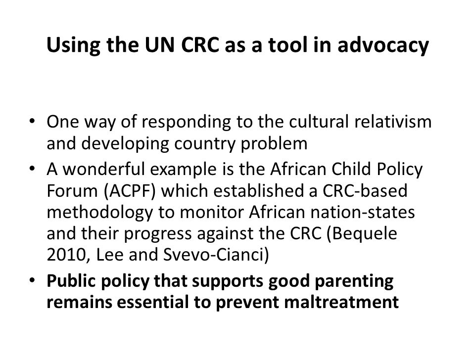 Using the UN CRC as a tool in advocacy One way of responding to the cultural relativism and developing country problem A wonderful example is the African Child Policy Forum (ACPF) which established a CRC-based methodology to monitor African nation-states and their progress against the CRC (Bequele 2010, Lee and Svevo-Cianci) Public policy that supports good parenting remains essential to prevent maltreatment