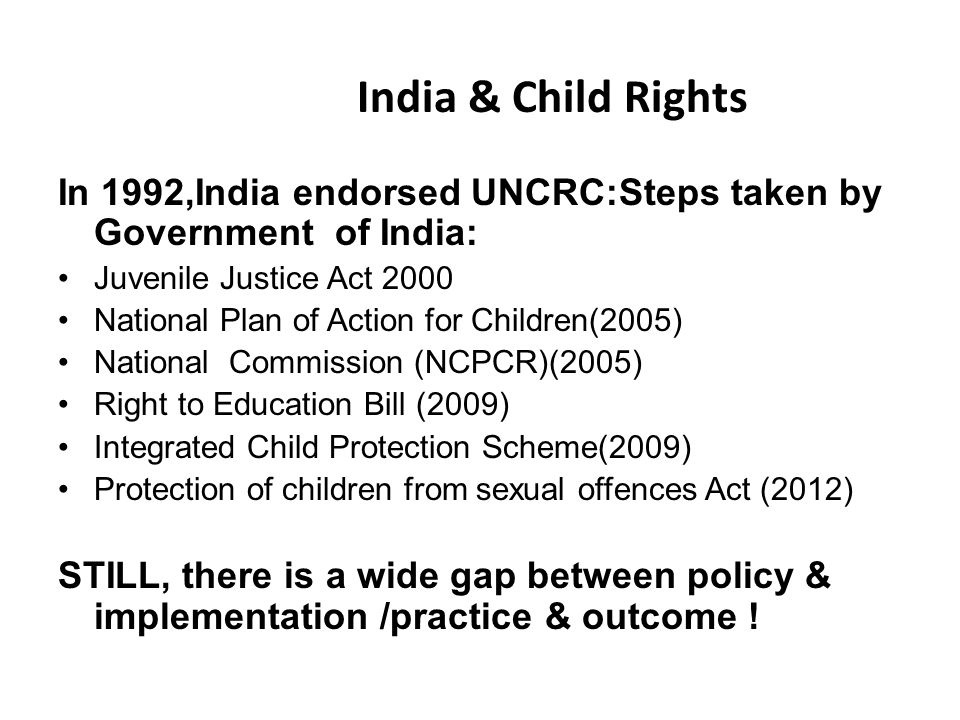 India & Child Rights In 1992,India endorsed UNCRC:Steps taken by Government of India: Juvenile Justice Act 2000 National Plan of Action for Children(2005) National Commission (NCPCR)(2005) Right to Education Bill (2009) Integrated Child Protection Scheme(2009) Protection of children from sexual offences Act (2012) STILL, there is a wide gap between policy & implementation /practice & outcome !