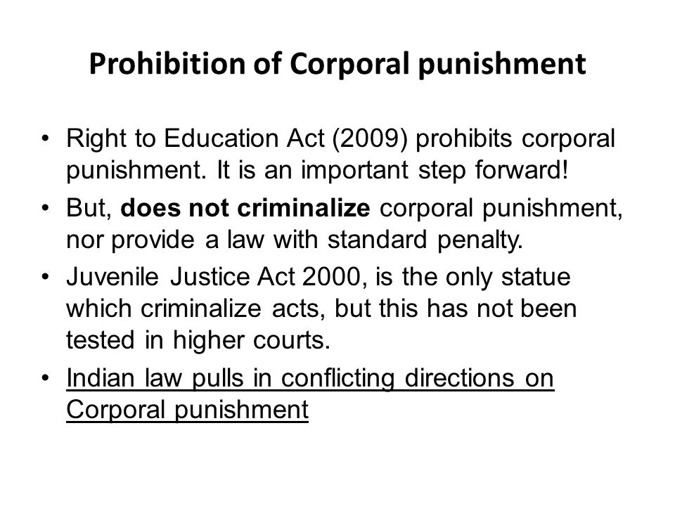 Prohibition of Corporal punishment Right to Education Act (2009) prohibits corporal punishment.